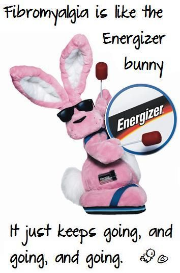 via Cee Elliott (from my own general fibromyalgia board) -- Fibromyalgia is like the Energizer bunny. . .
