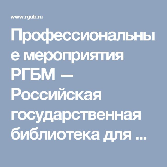 Профессиональные мероприятия РГБМ  — Российская государственная библиотека для молодежи
