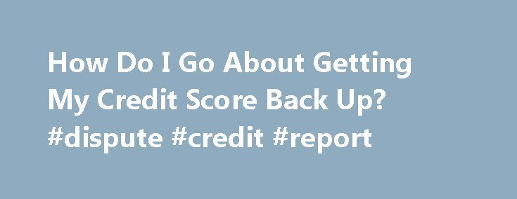 How Do I Go About Getting My Credit Score Back Up? #dispute #credit #report http://credit.remmont.com/how-do-i-go-about-getting-my-credit-score-back-up-dispute-credit-report/  #get my credit report # How Do I Go About Getting My Credit Score Back Up? CH Dear Steve, I Read More...The post How Do I Go About Getting My Credit Score Back Up? #dispute #credit #report appeared first on Credit.