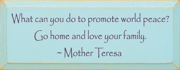One of my favorite quotes.(http://www.sawdustcityllc.com/what-can-you-do-to-promote-world-peace-mother-teresa-quote/)
