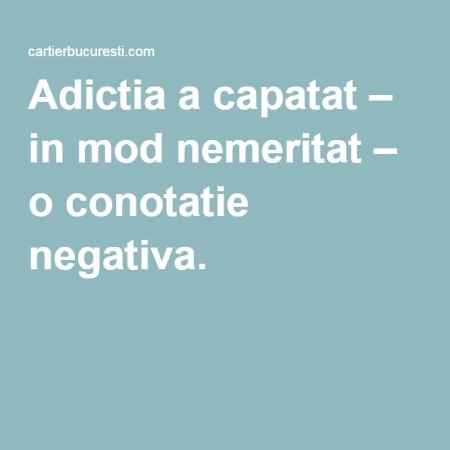 Adictia a capatat – in mod nemeritat – o conotatie negativa. |