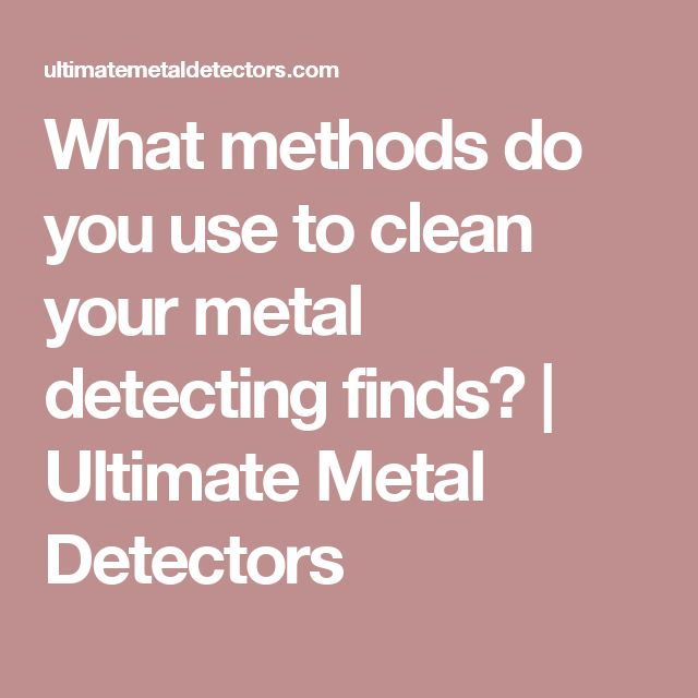 What methods do you use to clean your metal detecting finds? | Ultimate Metal Detectors