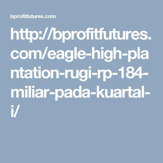 http://bprofitfutures.com/eagle-high-plantation-rugi-rp-184-miliar-pada-kuartal-i/