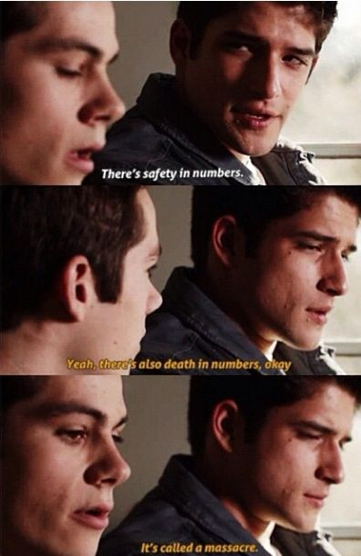 Frayed Teen Wolf #stiles #scottmccall SCOTT: THERE'S SAFETY IN NUMBERS.  STILES: YEAH. THERE'S ALSO DEATH IN NUMBERS, OKAY. IT'S CALLED A MASSACRE. DYLAN O'BRIEN STILL HAS THE FUNNIEST LINES OF ALL THE CHARACTERS.