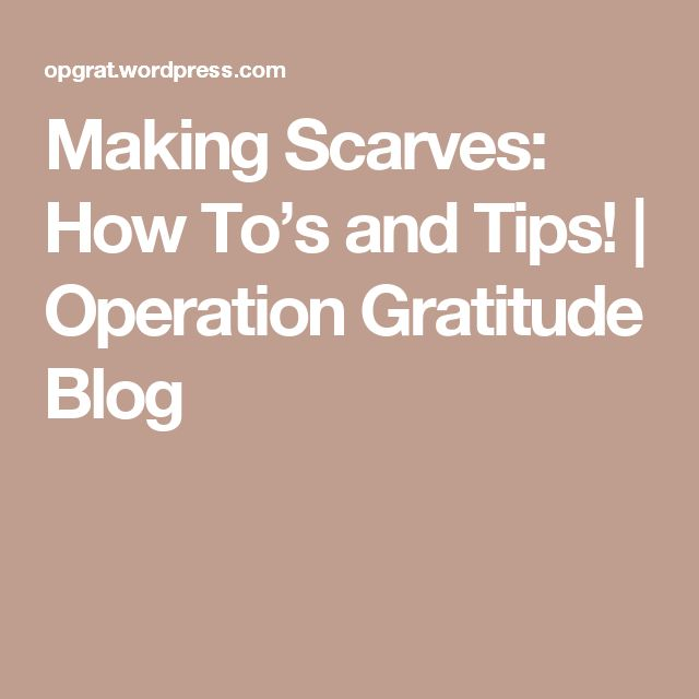 Making Scarves: How To's and Tips! | Operation Gratitude Blog
