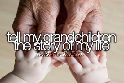 Tell my grandchildren the story of my life. This is a very long way off but someday I will :)