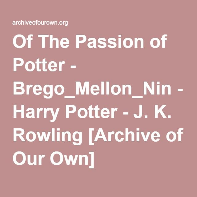 Of The Passion of Potter - Brego_Mellon_Nin  If you'd had the guts to ask Severus Snape, before the day of the Gryffindor-Slytherin quidditch match, whether he thought Harry Potter would make an interesting lover for anyone, he would've laughed in your face. Hard and long. After the aforementioned event though... well, that's an entirely different story.