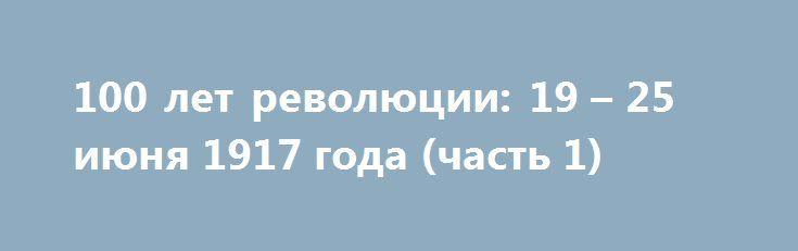 100 лет революции: 19 – 25 июня 1917 года (часть 1) http://rusdozor.ru/2017/06/24/100-let-revolyucii-19-25-iyunya-1917-goda-chast-1/