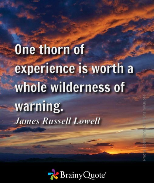 One thorn of experience is worth a whole wilderness of warning. - James Russell Lowell