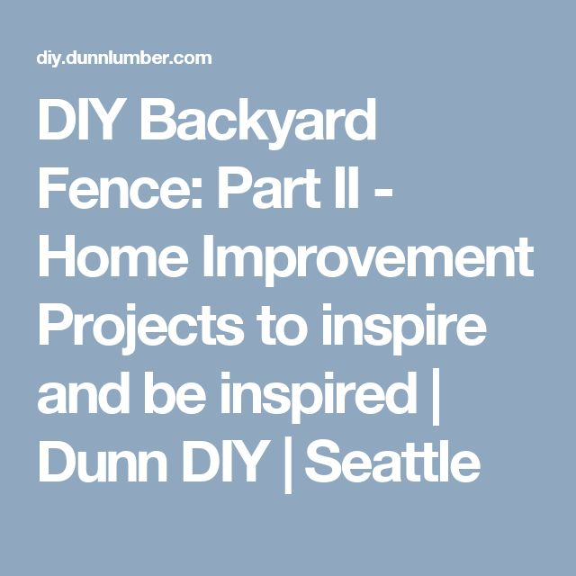 DIY Backyard Fence: Part II - Home Improvement Projects to inspire and be inspired | Dunn DIY | Seattle