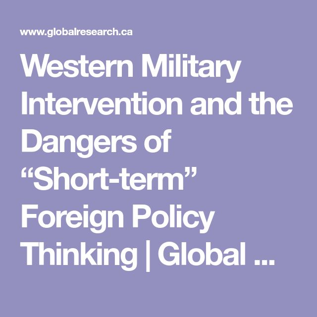"Western Military Intervention and the Dangers of ""Short-term"" Foreign Policy Thinking 