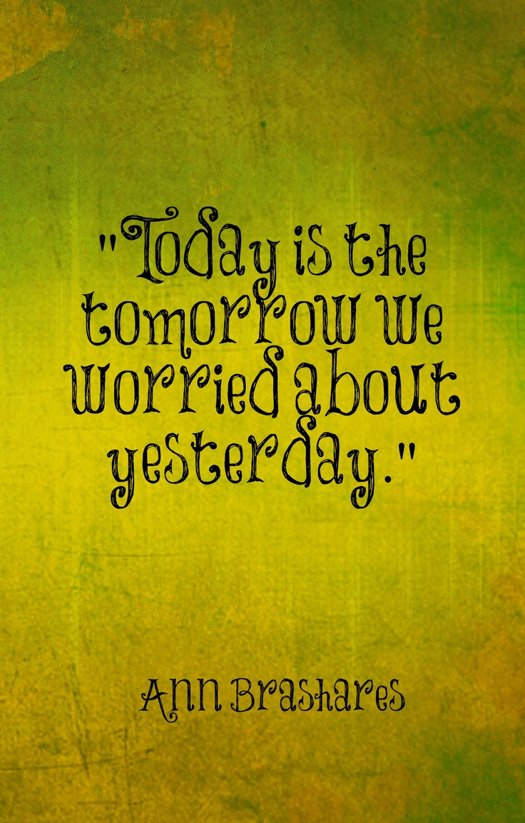 today is the tomorrow we worried about yesterday
