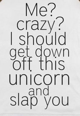 Me? Crazy? I should get down off this unicorn and slap you.