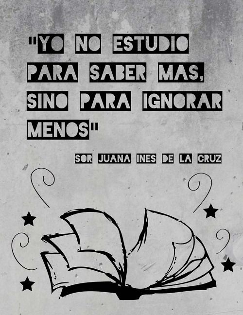 """Yo no estudio para saber más, sino para ignorar menos."" -Sor Juana Inés de la Cruz (""I don't study to know more, but rather to ignore less."")"