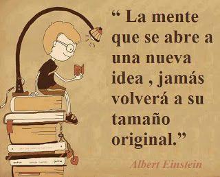 La mente que se abre a una nueva idea, jamás volverá a su tamaño original - Albert Einstein