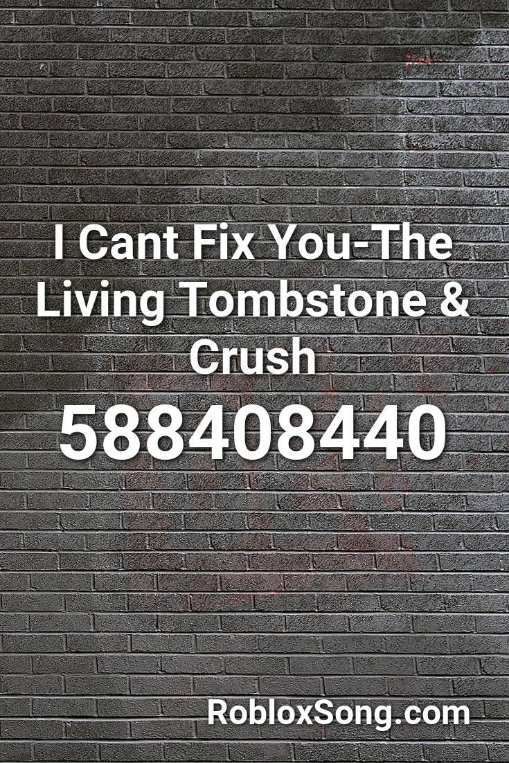 I Cant Fix You The Living Tombstone Crush Roblox Id Roblox