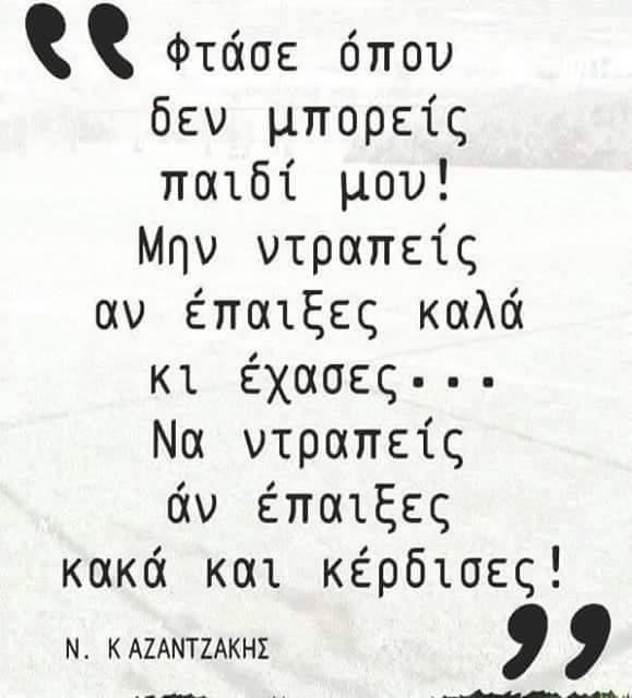 Νίκος Καζαντζάκης - Φτάσε όπου δεν μπορείς παιδί μου! Μην ντραπείς αν έπαιξες καλά & έχασες. Να ντραπείς αν έπαιξες κακά & κέρδισες