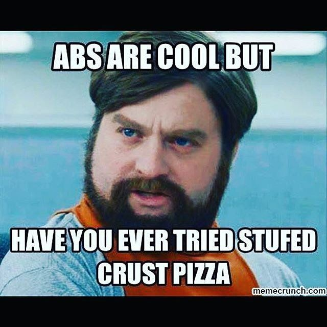 """""""Abs are cool but have you ever tried stuffed crust pizza?"""""""