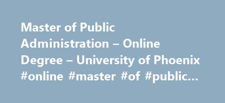 Master of Public Administration – Online Degree – University of Phoenix #online #master #of #public #administration http://missouri.nef2.com/master-of-public-administration-online-degree-university-of-phoenix-online-master-of-public-administration/  # Master of Public Administration You're looking to make a difference through public administration. Get the skills you need to create and implement public policy with our Master of Public Administration (MPA) degree program. Taught by…