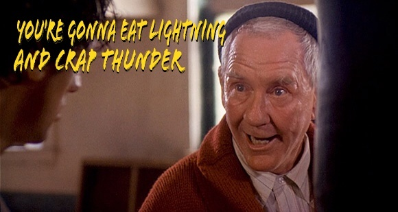 You're gonna eat lightning and crap thunder!!!