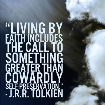 """""""Living by faith includes the call to something greater than cowardly self-preservation."""" - Tolkien"""