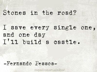 Pedras no caminho? Guardo todas, um dia vou construir um castelo…