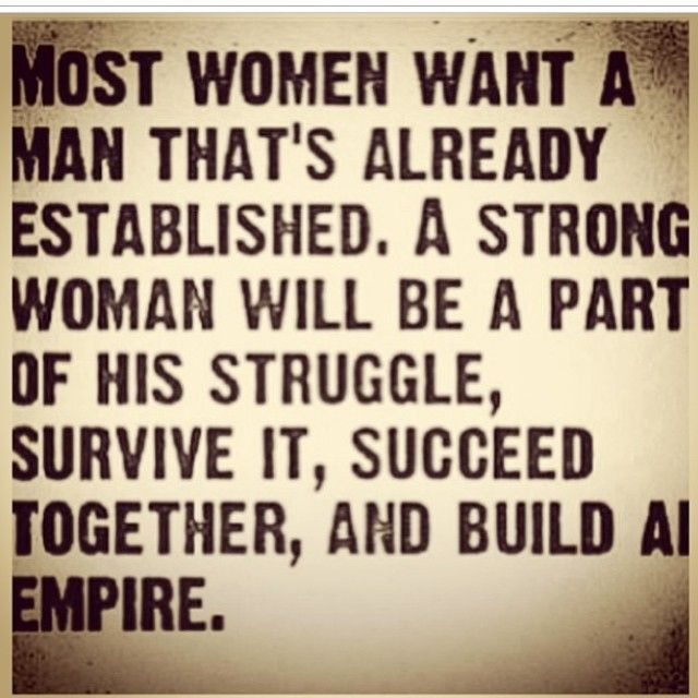 """Most women want a man that's already established. A strong woman will"