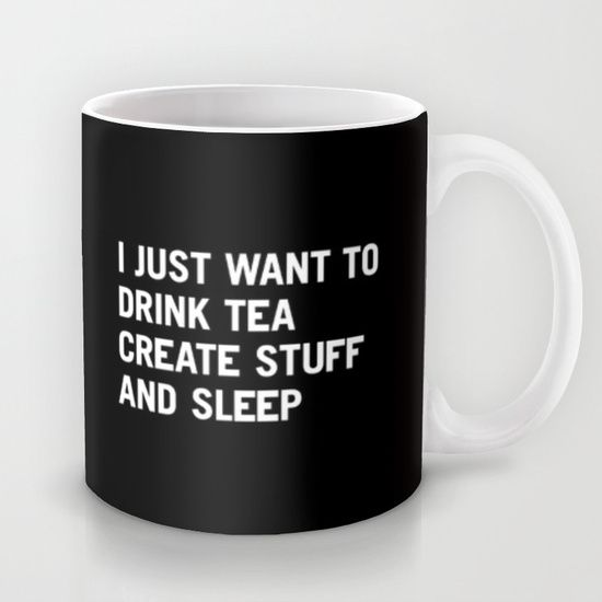 I just want to drink tea, create stuff, and sleep. Yes. Yes, I do.