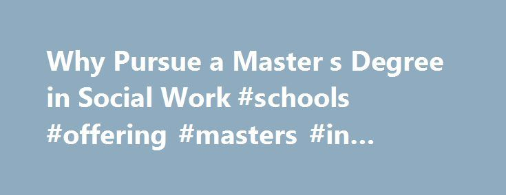 Why Pursue a Master s Degree in Social Work #schools #offering #masters #in #social #work http://alabama.remmont.com/why-pursue-a-master-s-degree-in-social-work-schools-offering-masters-in-social-work/  # Making the Choice to Pursue a Master's Degree in Social Work You have a bachelor's degree and a career in human services. Perhaps you even have a Bachelor of Social Work from a CSWE accredited program. You like what you're doing, but you aspire to do even more. Are there significant…