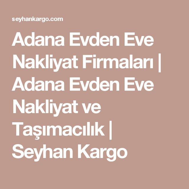 Adana Evden Eve Nakliyat Firmaları | Adana Evden Eve Nakliyat ve Taşımacılık | Seyhan Kargo