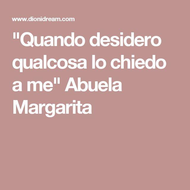 """""""Quando desidero qualcosa lo chiedo a me"""" Abuela Margarita"""