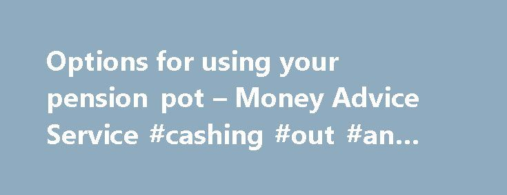 Options for using your pension pot – Money Advice Service #cashing #out #an #annuity http://papua-new-guinea.remmont.com/options-for-using-your-pension-pot-money-advice-service-cashing-out-an-annuity/  Options for using your pension pot Following changes introduced in April 2015 you now have more choice and flexibility than ever before over how and when you can take money from your pension pot. Take your time to understand your options, and get help and advice as what you decide now will…