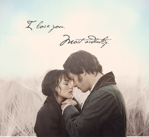 """You must allow me to tell you how ardently I admire and... love you.""  -Pride and Prejudice"