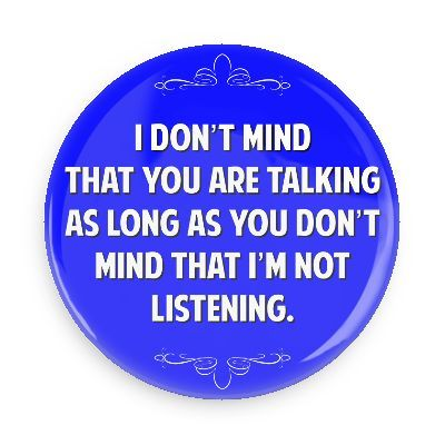I don't mind that you are talking as long as you don't mind that I'm not listening - Funny Buttons - Custom Buttons - Promotional Badges - Witty Insults Pins - Wacky Buttons