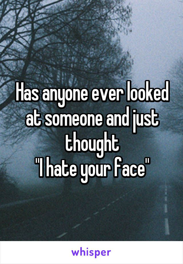"""Has anyone ever looked at someone and just thought """"I hate your face""""  Lmao. Yes!!"""