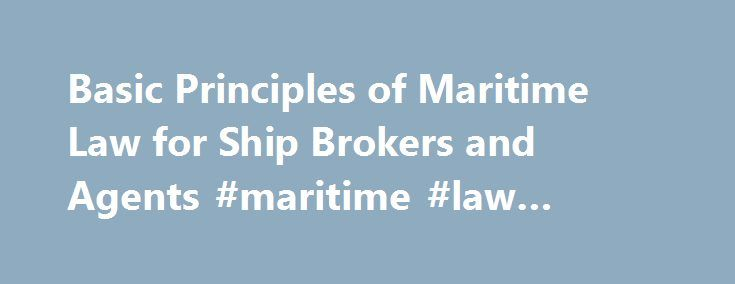 Basic Principles of Maritime Law for Ship Brokers and Agents #maritime #law #attorney http://columbus.remmont.com/basic-principles-of-maritime-law-for-ship-brokers-and-agents-maritime-law-attorney/  # Basic Principles of Maritime Law for Ship Brokers and Agents Instructor: Professor Jeffrey A. Weiss, Professor of Maritime Law, S.U.N.Y Maritime College, Graduate Division; maritime attorney and marine arbitrator Maritime law regulates the business of carrying cargo and passengers by sea. It is…