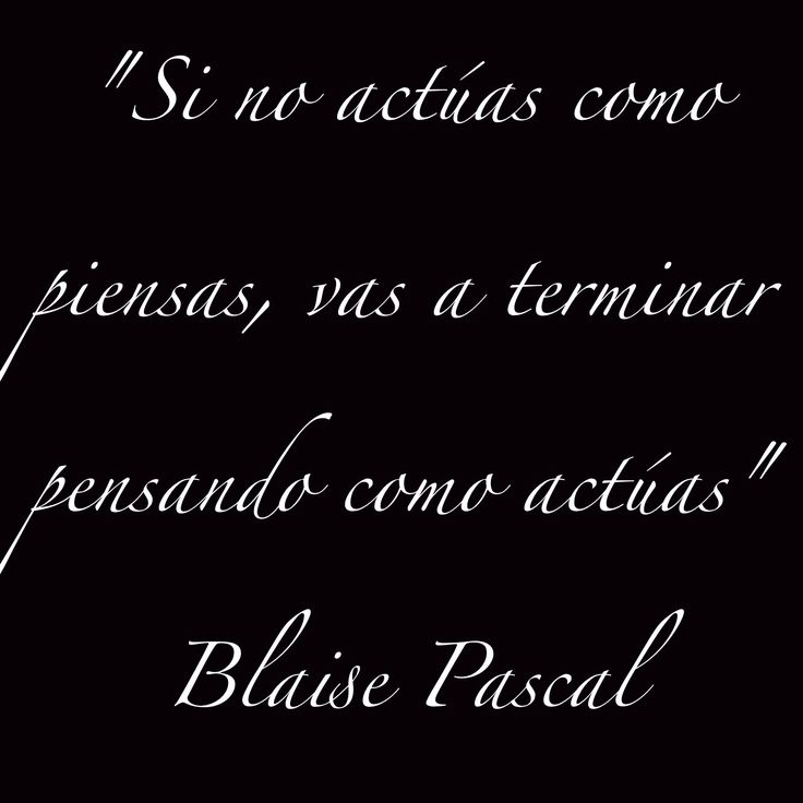 """""""Si no actúas como piensas, vas a terminar pensando como actúas"""" Blaise Pascal"""