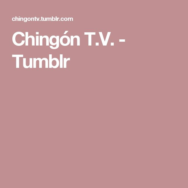 Chingón T.V. - Tumblr