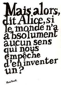 But then Alice said, if the world does not make any sense, that prevents us to invent one! Mais alors, dit Alice