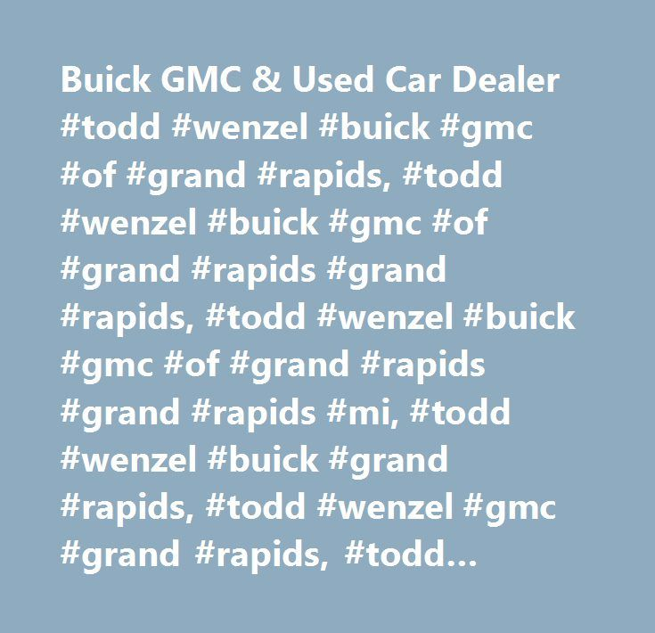 Buick GMC & Used Car Dealer #todd #wenzel #buick #gmc #of #grand #rapids, #todd #wenzel #buick #gmc #of #grand #rapids #grand #rapids, #todd #wenzel #buick #gmc #of #grand #rapids #grand #rapids #mi, #todd #wenzel #buick #grand #rapids, #todd #wenzel #gmc #grand #rapids, #todd #wenzel #buick #grand #rapids #mi, #todd #wenzel #gmc #grand #rapids #mi, #buick #grand #rapids, #gmc #grand #rapids, #walker #buick, #walker #gmc, #lowell #buick, #lowell #gmc, #grand #rapids #buick, #grand #rapids…