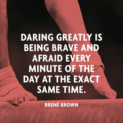"""""""Daring greatly is being brave and afraid every minute of the day at the exact same time."""" — Brené Brown"""