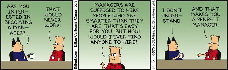 Boss: Are you interested in becoming a manager? Dilbert: That would never work. Managers are supposed to hire people who are smarter than they are. That's easy for you, but how would I ever find anyone to hire? Boss: I don't understand. Dilbert: And that makes you the perfect manager.