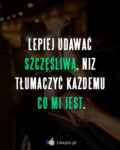 Lepiej udawać szczęśliwą, niz tłumaczyć każdemu co mi jest -  więcej na www.Likepin.pl - Cytaty, Sentencje, Demotywatory