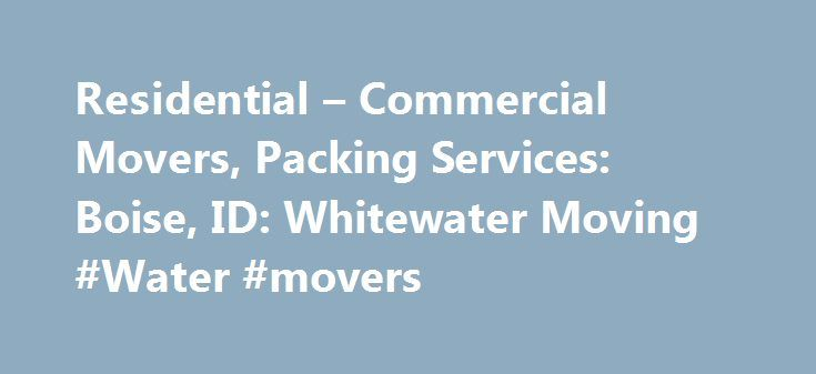 Residential – Commercial Movers, Packing Services: Boise, ID: Whitewater Moving #Water #movers http://canada.remmont.com/residential-commercial-movers-packing-services-boise-id-whitewater-moving-water-movers/  # Trust Your Belongings to Experienced Movers Call Whitewater Moving in Boise, ID for help Whether you're moving your company across the state or your home across the street, you'll get reliable help from Whitewater Moving. Our experts use more than 18 years of industry experience to…