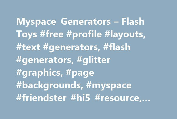 Myspace Generators – Flash Toys #free #profile #layouts, #text #generators, #flash #generators, #glitter #graphics, #page #backgrounds, #myspace #friendster #hi5 #resource, #html #code http://ireland.nef2.com/myspace-generators-flash-toys-free-profile-layouts-text-generators-flash-generators-glitter-graphics-page-backgrounds-myspace-friendster-hi5-resource-html-code/  Turn your own words into glittery, cool and sparkling text with our glitter text generator. Just cute and paste it for use on…