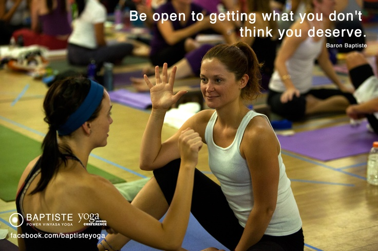 """""""Be open to getting what you don't think you deserve."""" Baron Baptiste http://facebook.com/doublesecret"""