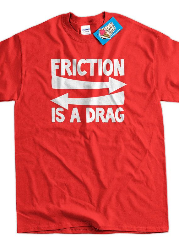 Funny Geek Nerd Science T-Shirt - Friction Is A Drag Tee Shirt T Shirt Science School Mens Ladies Womens Youth Kids