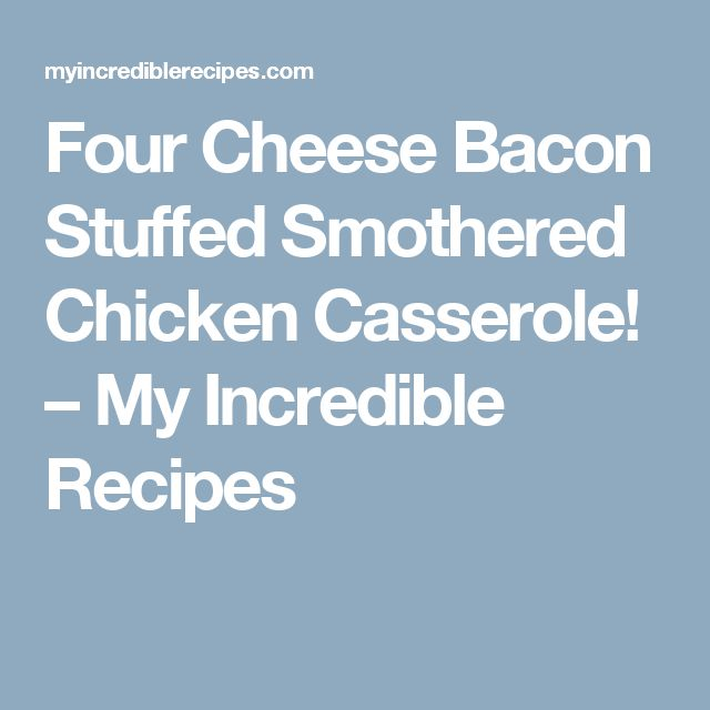 Four Cheese Bacon Stuffed Smothered Chicken Casserole! – My Incredible Recipes