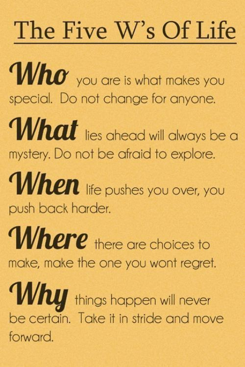 Five W's of Life: WHO you are is what makes you special. Do not change for anyone. WHAT lies ahead will always be a mystery.  Do not be afraid to explore.  WHEN life pushes you over, you push back harder.  WHERE there are choices to make, make the one you want regret.  WHY things happen will never be certain.  Take it in stride and move forward. | Quotes for Girls