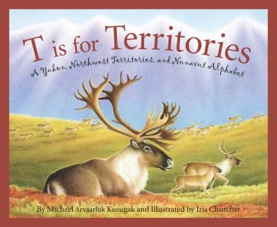 T IS FOR TERRITORIES: A YUKON, NORTHWEST TERRITORIES, AND NUNAVUT ALPHABET by Michael Kusugak || An A to Z pictorial that covers Yukon, Northwest Territories, and Nunavut's famous people, history, geography, and provincial symbols.